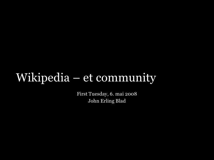 Wikipedia – et community           First Tuesday, 6. mai 2008                 John Erling Blad
