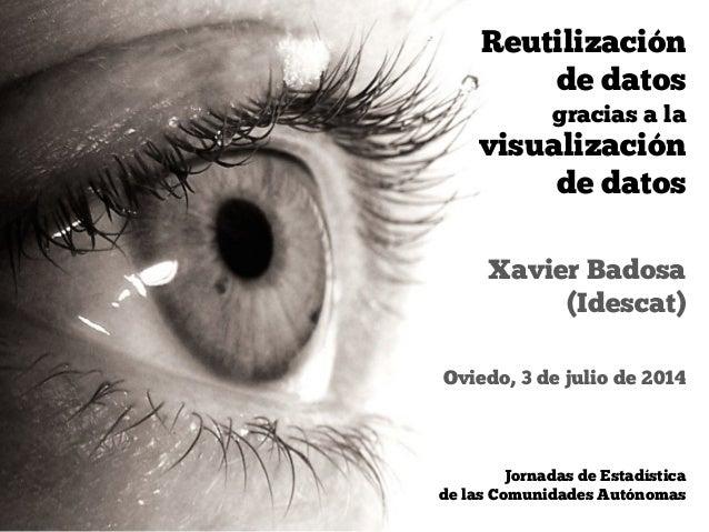 Oviedo, 3 de julio de 2014 Xavier Badosa (Idescat) Jornadas de Estadística  de las Comunidades Autónomas Reutilización de...