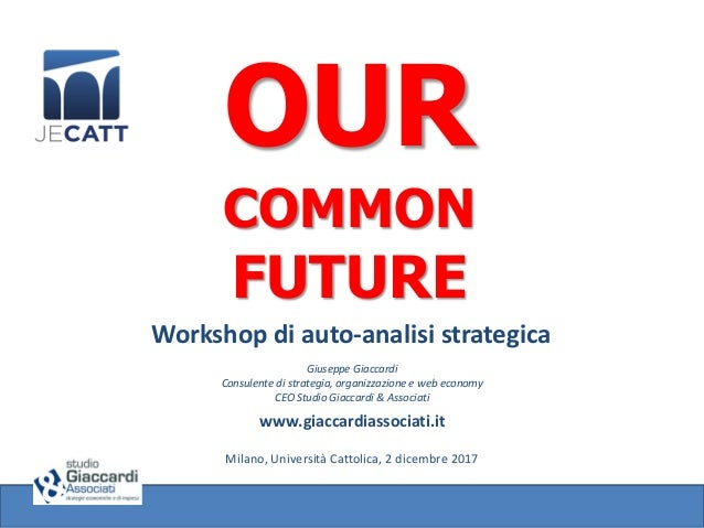 OUR COMMON FUTURE Workshop di auto-analisi strategica Giuseppe Giaccardi Consulente di strategia, organizzazione e web eco...