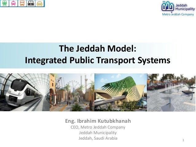Metro Jeddah Company  The Jeddah Model: Integrated Public Transport Systems  Eng. Ibrahim Kutubkhanah CEO, Metro Jeddah Co...