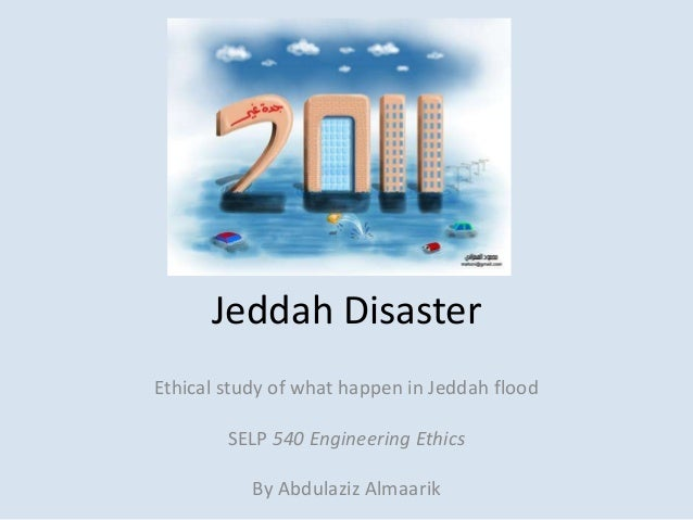 Jeddah DisasterEthical study of what happen in Jeddah flood        SELP 540 Engineering Ethics           By Abdulaziz Alma...