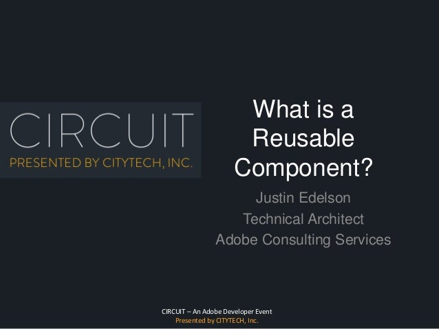 CIRCUIT – An Adobe Developer Event Presented by CITYTECH, Inc. What is a Reusable Component? Justin Edelson Technical Arch...
