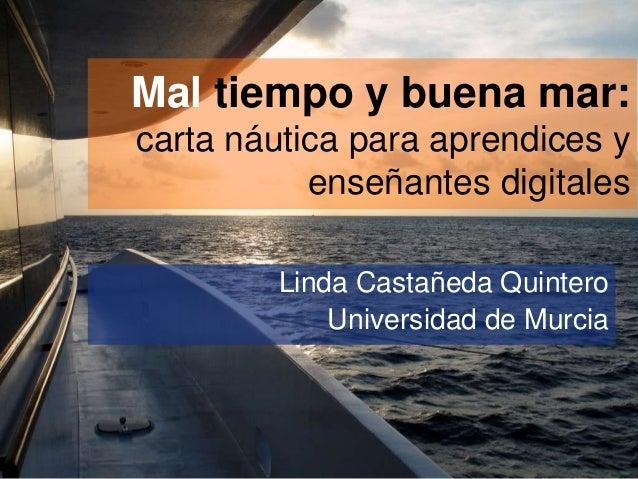 Mal tiempo y buena mar: carta náutica para aprendices y enseñantes digitales Linda Castañeda Quintero Universidad de Murci...