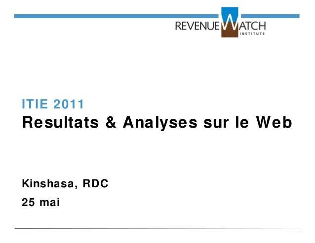 ITIE 2011 Resultats & Analyses sur le Web Kinshasa, RDC 25 mai