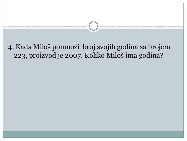 4. Kada Miloš pomnoži broj svojih godina sa brojem 223, proizvod je 2007. Koliko Miloš ima godina?
