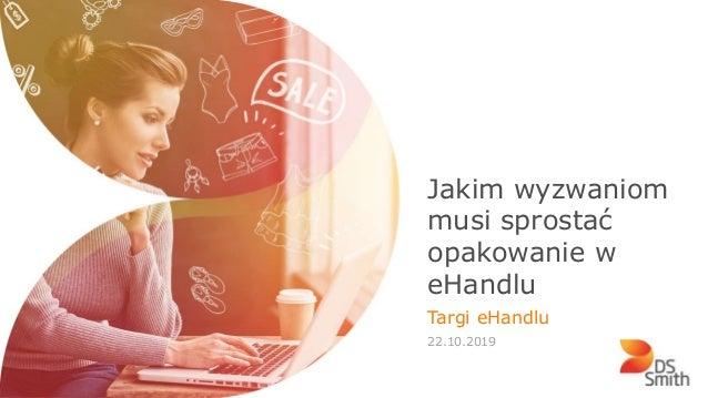 INTERNAL USE ONLY Jakim wyzwaniom musi sprostać opakowanie w eHandlu Targi eHandlu 22.10.2019