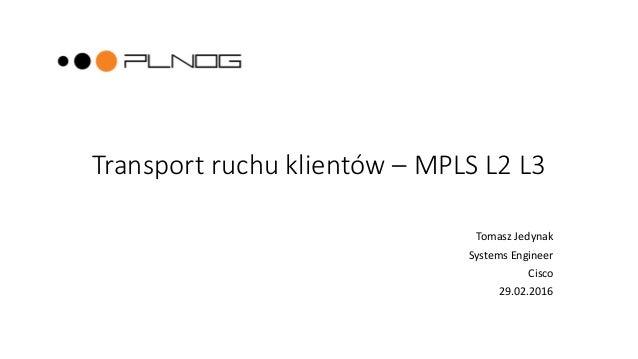 Transport ruchu klientów – MPLS L2 L3 Tomasz Jedynak Systems Engineer Cisco 29.02.2016