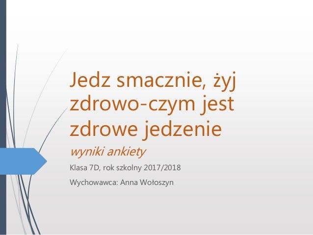 Jedz smacznie, żyj zdrowo-czym jest zdrowe jedzenie wyniki ankiety Klasa 7D, rok szkolny 2017/2018 Wychowawca: Anna Wołosz...