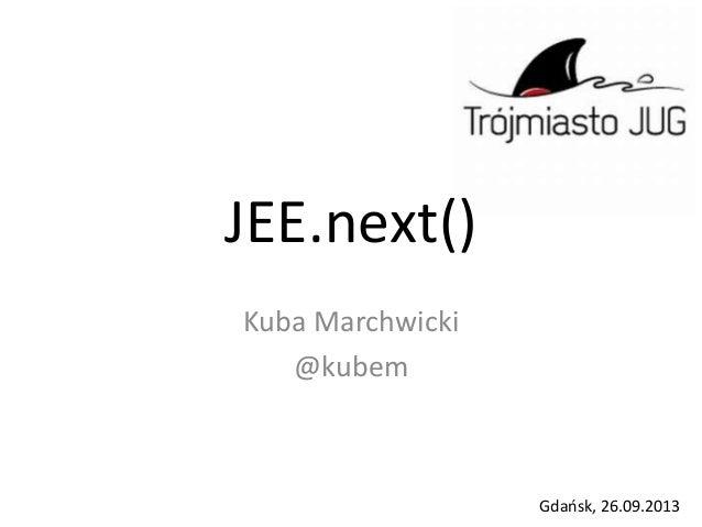 JEE.next() Kuba Marchwicki @kubem Gdańsk, 26.09.2013