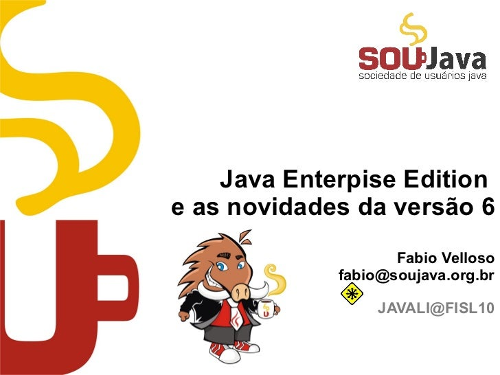 Java Enterpise Edition e as novidades da versão 6                     Fabio Velloso              fabio@soujava.org.br     ...