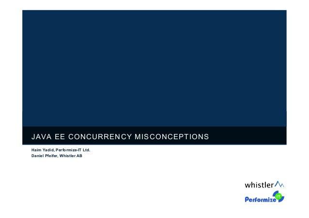 JAVA EE CONCURRENCY MISCONCEPTIONS Haim Yadid, Performize-IT Ltd. Daniel Pfeifer, Whistler AB
