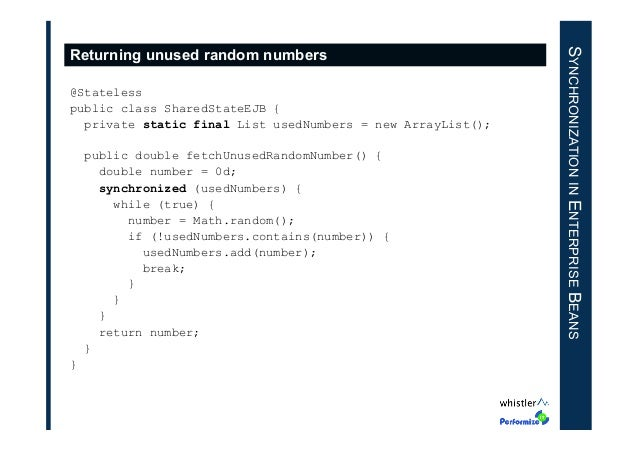 @Stateless public class SharedStateEJB { private static final List usedNumbers = new ArrayList(); public double fetchUnuse...