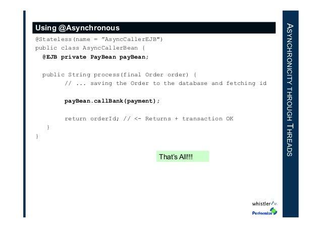 "@Stateless(name = ""AsyncCallerEJB"") public class AsyncCallerBean { @EJB private PayBean payBean; public String process(fin..."