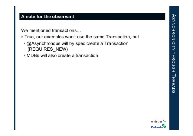 We mentioned transactions… ‣True, our examples won't use the same Transaction, but… ‣ @Asynchronous will by spec create ...
