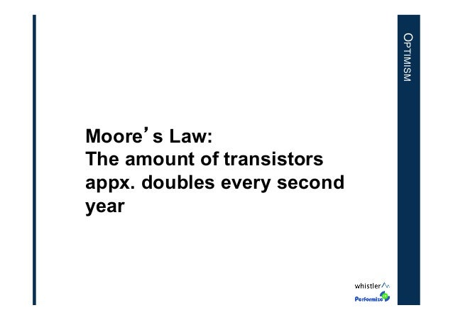 OPTIMISM  Moore's Law: The amount of transistors appx. doubles every second year