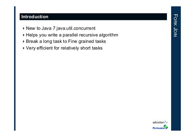 ‣New to Java 7 java.util.concurrent ‣Helps you write a parallel recursive algorithm ‣Break a long task to Fine grained ...