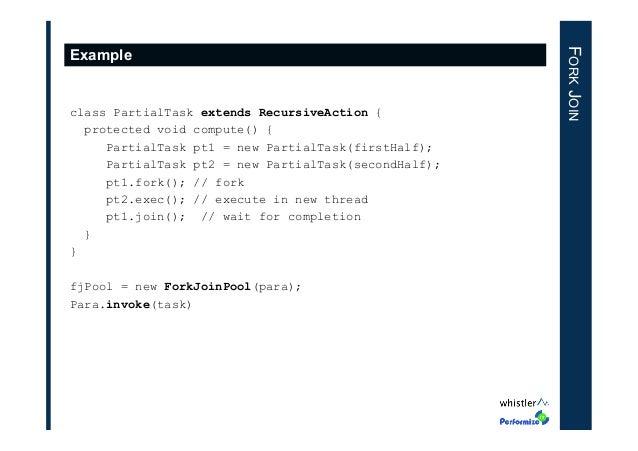 class PartialTask extends RecursiveAction { protected void compute() { PartialTask pt1 = new PartialTask(firstHalf); Parti...