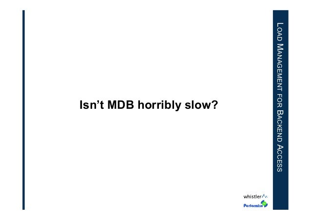 LOAD MANAGEMENT FOR BACKEND ACCESS  Isn't MDB horribly slow?