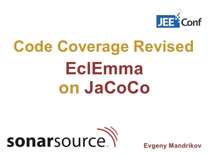 Code Coverage Revised      EclEmma     on JaCoCo               Evgeny Mandrikov