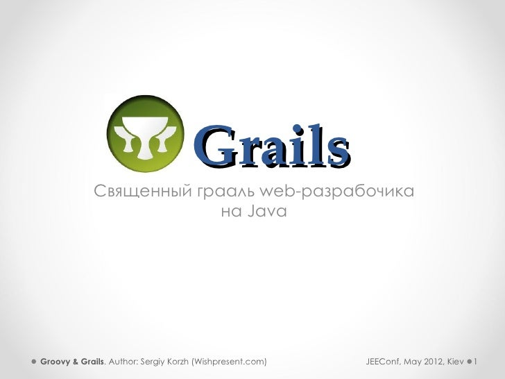 Grails            Священный грааль web-разрабочика                         на JavaGroovy & Grails. Author: Sergiy Korzh (W...