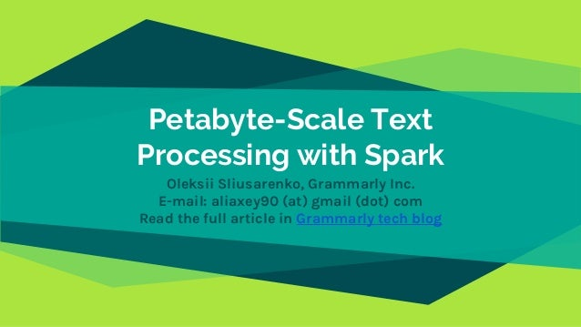 Petabyte-Scale Text Processing with Spark Oleksii Sliusarenko, Grammarly Inc. E-mail: aliaxey90 (at) gmail (dot) com Read ...