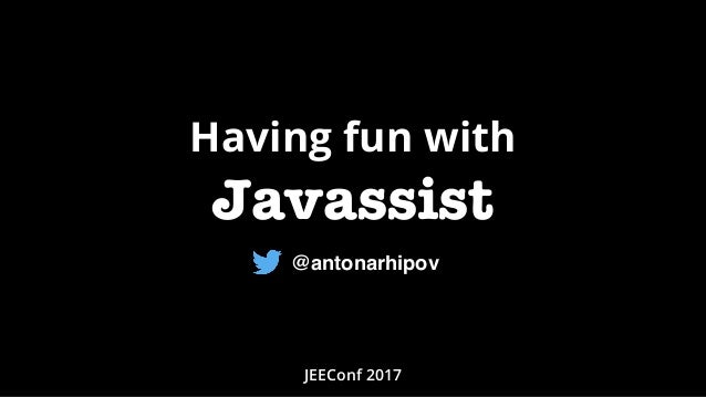 Having fun with Javassist JEEConf 2017 @antonarhipov