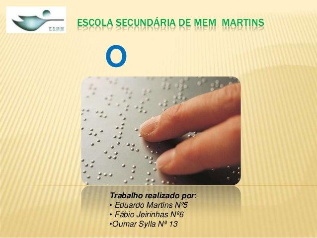 ESCOLA SECUNDÁRIA DE MEM MARTINS  O Braille  Trabalho realizado por: • Eduardo Martins Nº5 • Fábio Jeirinhas Nº6 •Oumar Sy...