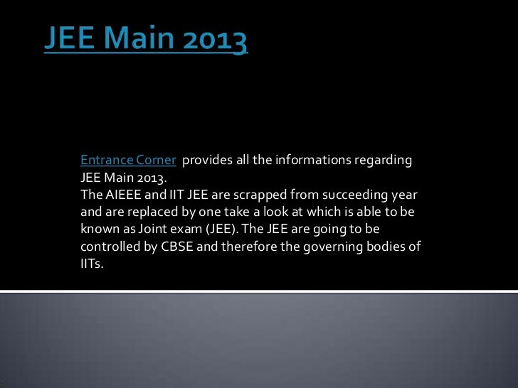 Entrance Corner provides all the informations regardingJEE Main 2013.The AIEEE and IIT JEE are scrapped from succeeding ye...