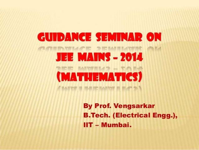 GUIDANCE SEMINAR ON  JEE MAINS – 2014 (MATHEMATICS) By Prof. Vengsarkar B.Tech. (Electrical Engg.), IIT – Mumbai.