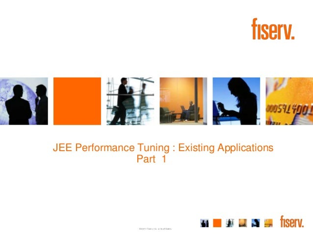 JEE Performance Tuning : Existing Applications                Part 1                 © 2011 Fiserv, Inc. or its affiliates.