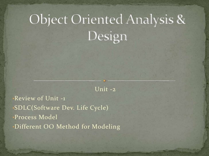 Unit -2•Review of Unit -1•SDLC(Software Dev. Life Cycle)•Process Model•Different OO Method for Modeling