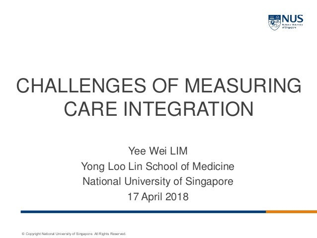 © Copyright National University of Singapore. All Rights Reserved. CHALLENGES OF MEASURING CARE INTEGRATION Yee Wei LIM Yo...