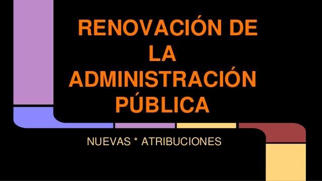 RENOVACIÓN DE LA ADMINISTRACIÓN PÚBLICA NUEVAS * ATRIBUCIONES