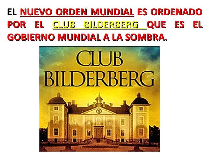 EL  NUEVO ORDEN MUNDIAL  ES ORDENADO POR EL  CLUB BILDERBERG  QUE ES EL GOBIERNO MUNDIAL A LA SOMBRA.     ...