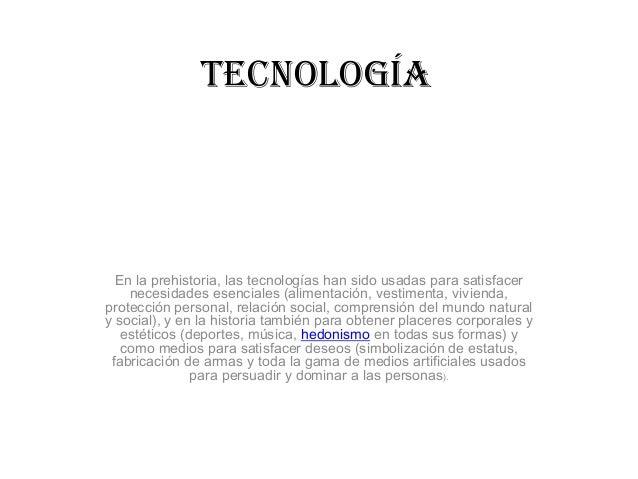 TECNOLOGÍA  En la prehistoria, las tecnologías han sido usadas para satisfacer necesidades esenciales (alimentación, vesti...