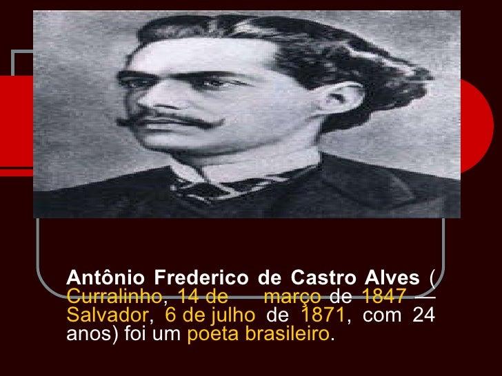 Antônio Frederico de Castro Alves  ( Curralinho ,  14 de      março  de  1847  —  Salvador ,  6 de julho  de  1871 , com 2...