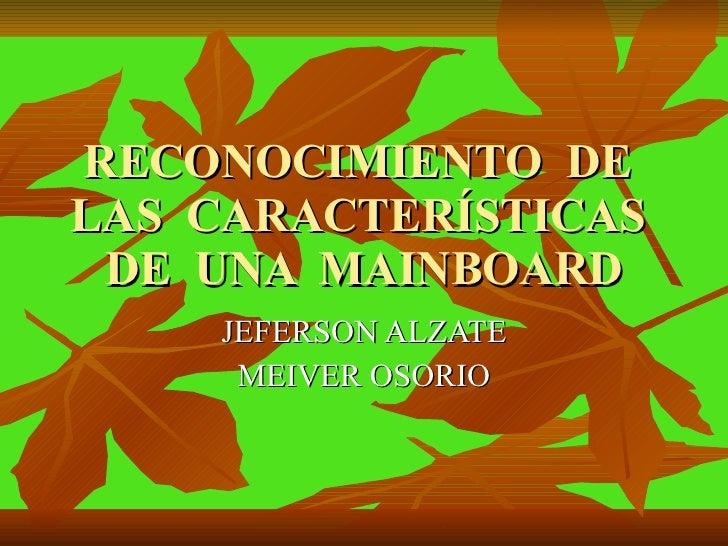 RECONOCIMIENTO  DE  LAS  CARACTERÍSTICAS  DE  UNA  MAINBOARD JEFERSON ALZATE MEIVER OSORIO