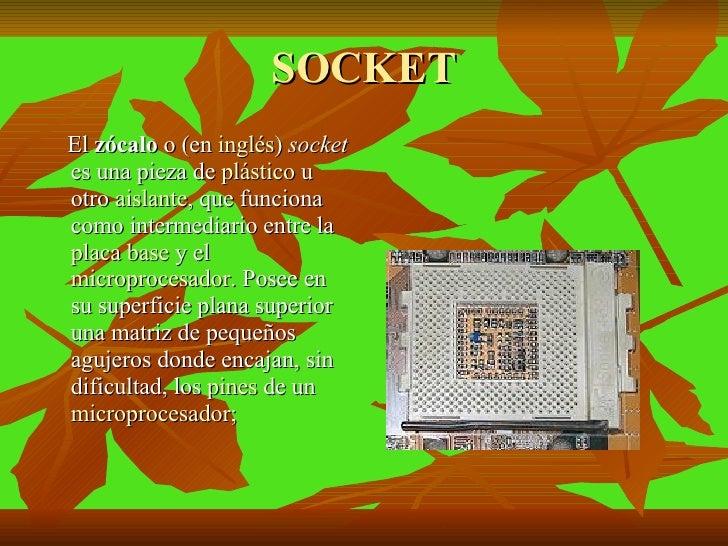 SOCKET <ul><li>El  zócalo  o (en  inglés )  socket  es una pieza de  plástico  u otro  aislante , que funciona como interm...