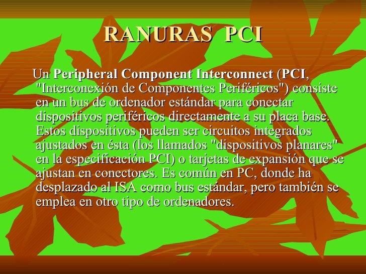 RANURAS  PCI <ul><li>Un  Peripheral Component Interconnect  ( PCI , &quot;Interconexión de Componentes Periféricos&quot;) ...