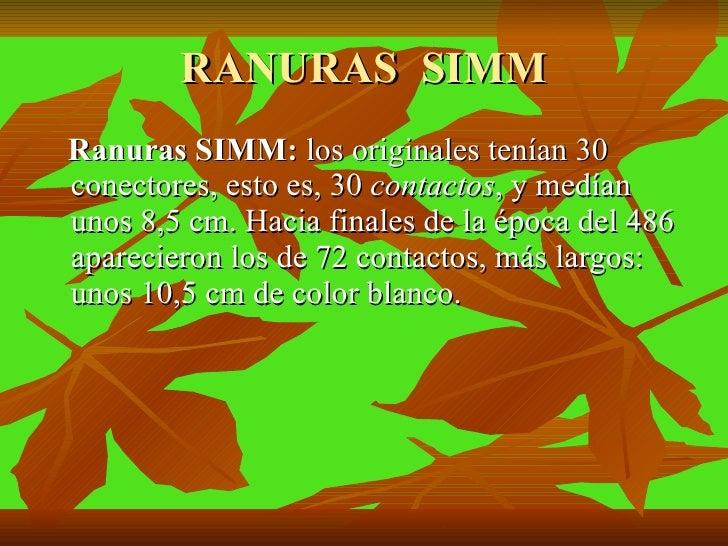 RANURAS  SIMM <ul><li>Ranuras SIMM:  los   originales tenían 30 conectores, esto es, 30  contactos , y medían unos 8,5 cm....