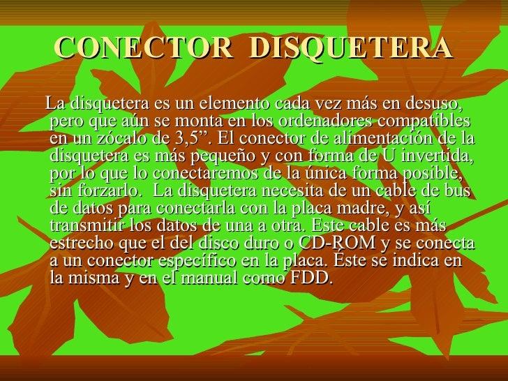 CONECTOR  DISQUETERA <ul><li>La disquetera es un elemento cada vez más en desuso, pero que aún se monta en los ordenadores...