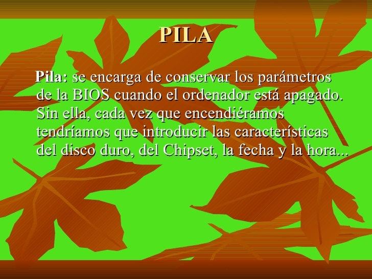 PILA <ul><li>Pila:  se encarga de conservar los parámetros de la BIOS cuando el ordenador está apagado. Sin ella, cada vez...