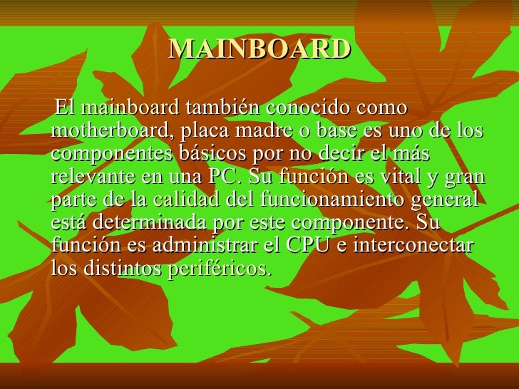 MAINBOARD <ul><li>El  mainboard  también conocido como motherboard, placa madre o base es uno de los componentes básicos p...