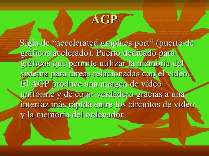 """AGP <ul><li>Sigla de """"accelerated graphics port"""" (puerto de gráficos acelerado). Puerto dedicado para gráficos que permite..."""