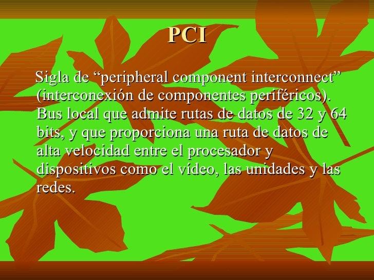 """PCI <ul><li>Sigla de """"peripheral component interconnect"""" (interconexión de componentes periféricos). Bus local que admite ..."""