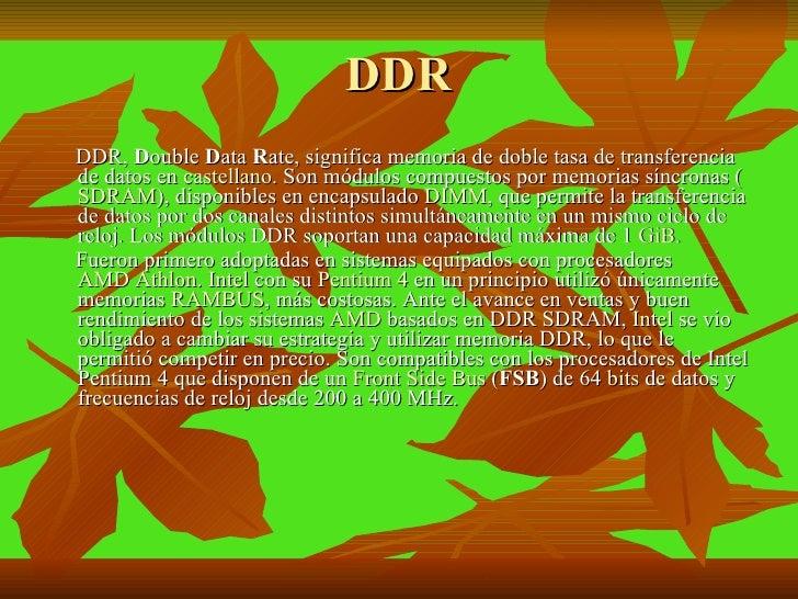 DDR <ul><li>DDR,  D ouble  D ata  R ate, significa memoria de doble tasa de transferencia de datos en  castellano . Son mó...
