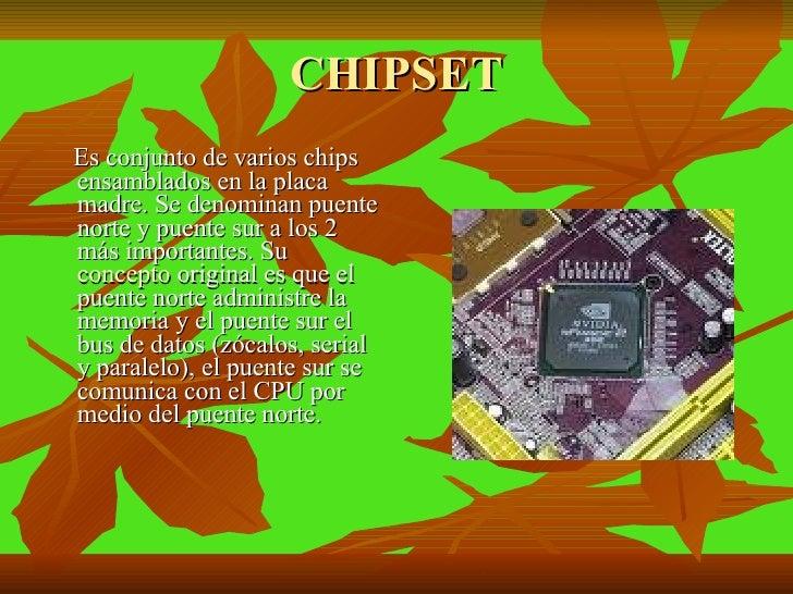 CHIPSET <ul><li>Es conjunto de varios chips ensamblados en la placa madre. Se denominan puente norte y puente sur a los 2 ...