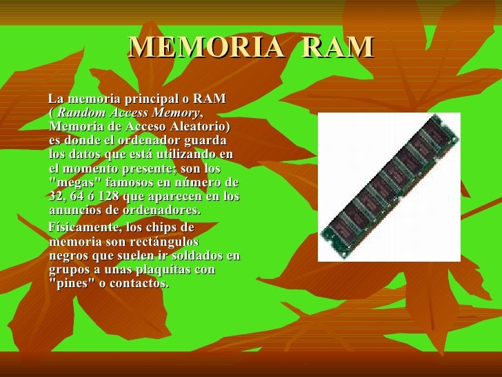 MEMORIA  RAM <ul><li>La memoria principal o RAM (  Random Access Memory , Memoria de Acceso Aleatorio) es donde el ordenad...