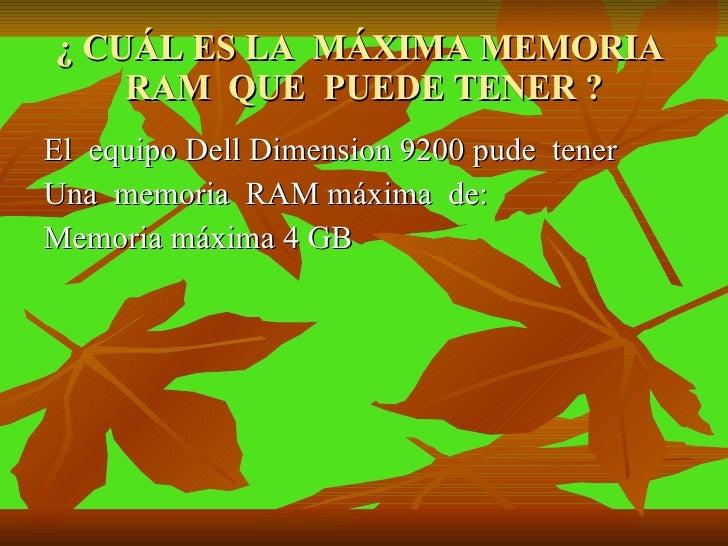 ¿ CUÁL ES LA  MÁXIMA MEMORIA  RAM  QUE  PUEDE TENER ? <ul><li>El  equipo Dell Dimension 9200 pude  tener  </li></ul><ul><l...