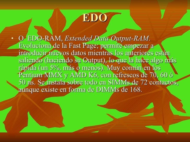 EDO <ul><li>O  EDO-RAM,  Extended Data Output-RAM .  Evoluciona de la Fast Page; permite empezar a introducir nuevos datos...